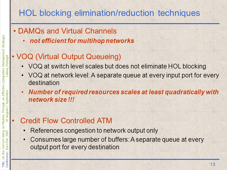 Title: On the Correct Sizing on Meshes Through an Effective Congestion Management Strategyy Conference: Euro-Par 200530 August-2 SeptemberLisboa, Portugal 13 HOL blocking elimination/reduction techniques DAMQs and Virtual Channels not efficient for multihop networks VOQ (Virtual Output Queueing) VOQ at switch level scales but does not eliminate HOL blocking VOQ at network level: A separate queue at every input port for every destination Number of required resources scales at least quadratically with network size !!.