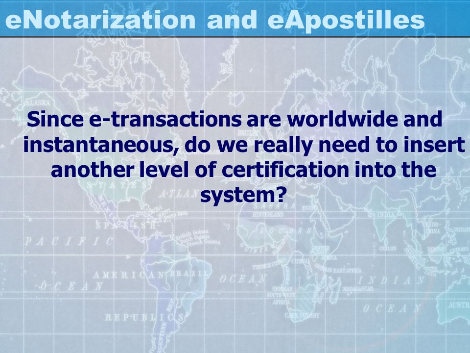 eNotarization and eApostilles Since e-transactions are worldwide and instantaneous, do we really need to insert another level of certification into th