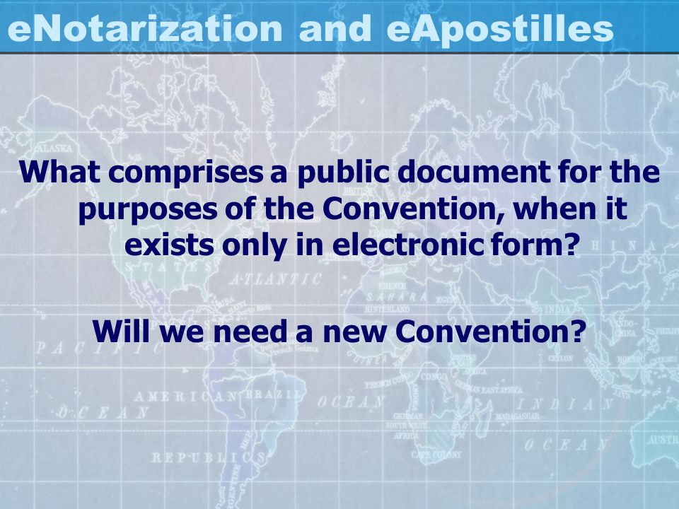 eNotarization and eApostilles What comprises a public document for the purposes of the Convention, when it exists only in electronic form? Will we nee