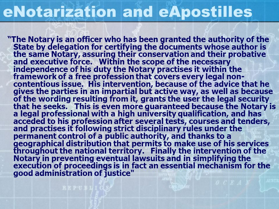 eNotarization and eApostilles The Notary is an officer who has been granted the authority of the State by delegation for certifying the documents whos