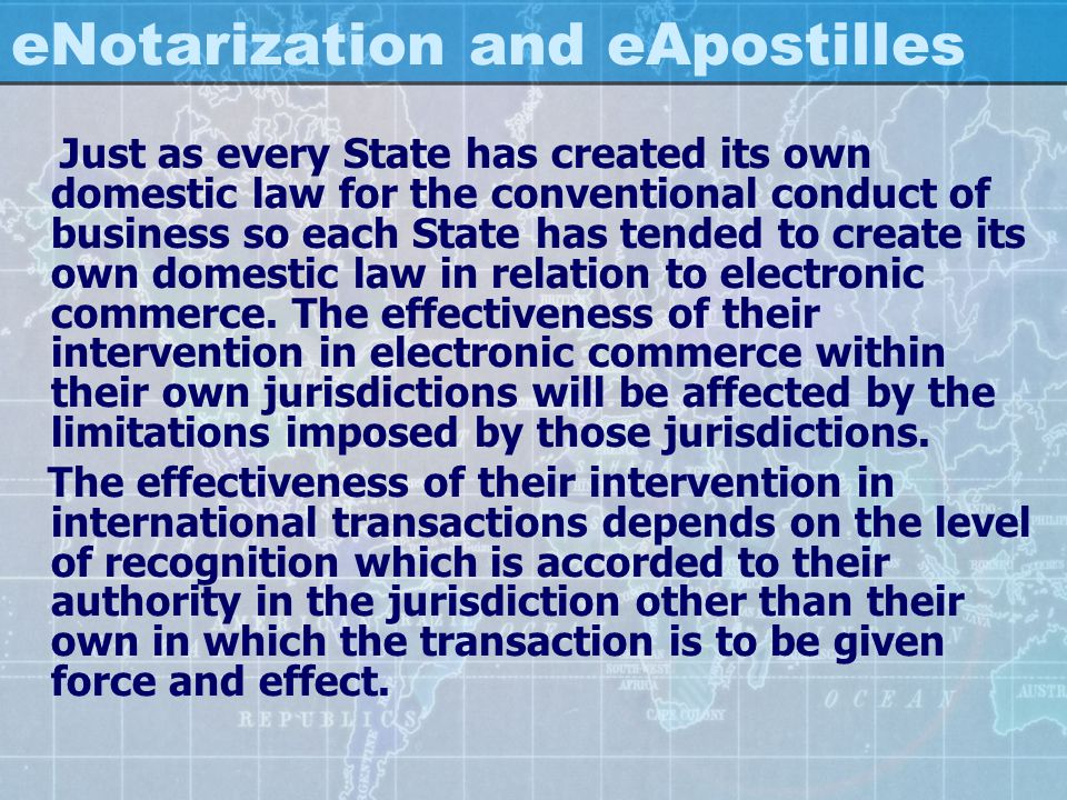 eNotarization and eApostilles Just as every State has created its own domestic law for the conventional conduct of business so each State has tended t