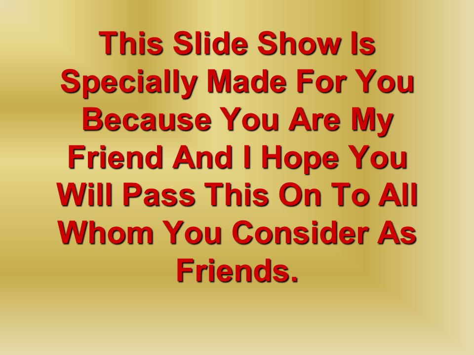 This Slide Show Is Specially Made For You Because You Are My Friend And I Hope You Will Pass This On To All Whom You Consider As Friends.