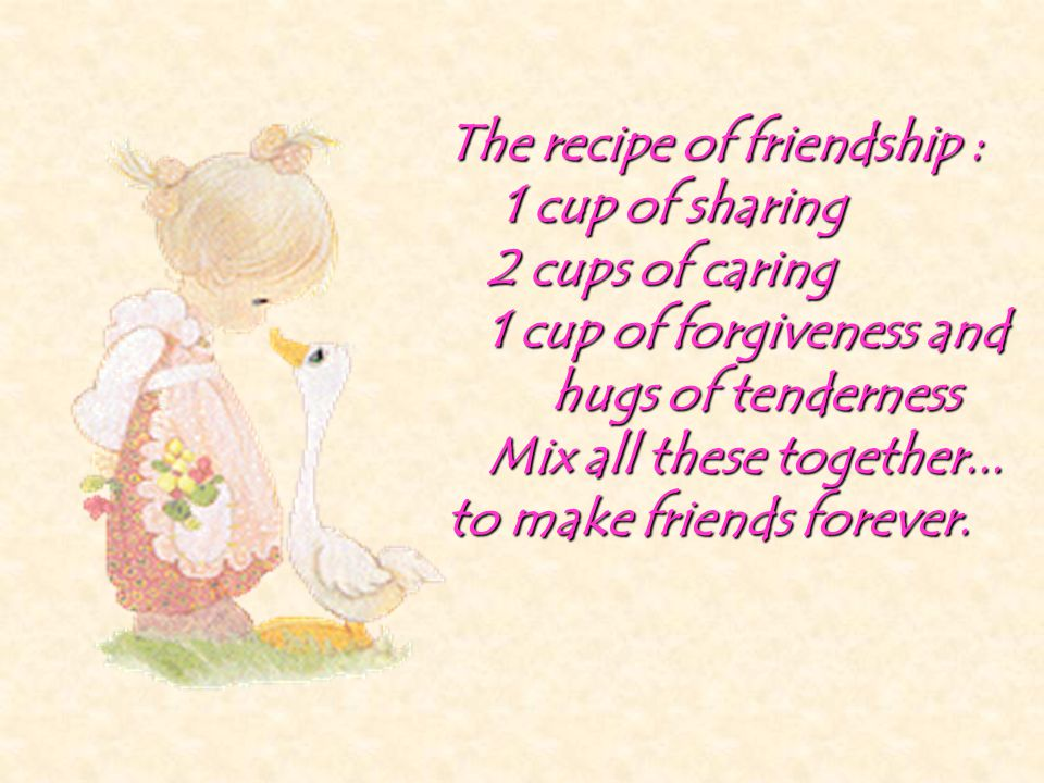 The recipe of friendship : 1 cup of sharing 2 cups of caring 1 cup of forgiveness and hugs of tenderness Mix all these together... to make friends for