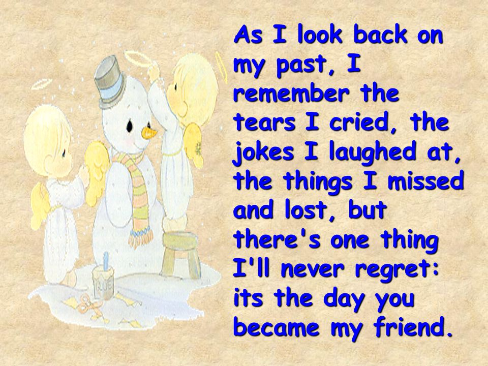 As I look back on my past, I remember the tears I cried, the jokes I laughed at, the things I missed and lost, but there's one thing I'll never regret
