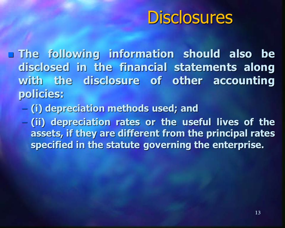 Disclosures n The following information should also be disclosed in the financial statements along with the disclosure of other accounting policies: –(i) depreciation methods used; and –(ii) depreciation rates or the useful lives of the assets, if they are different from the principal rates specified in the statute governing the enterprise.