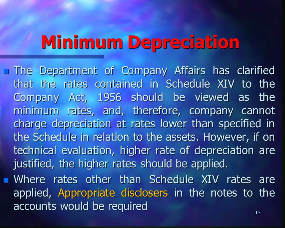 Minimum Depreciation n The Department of Company Affairs has clarified that the rates contained in Schedule XIV to the Company Act, 1956 should be viewed as the minimum rates, and, therefore, company cannot charge depreciation at rates lower than specified in the Schedule in relation to the assets.