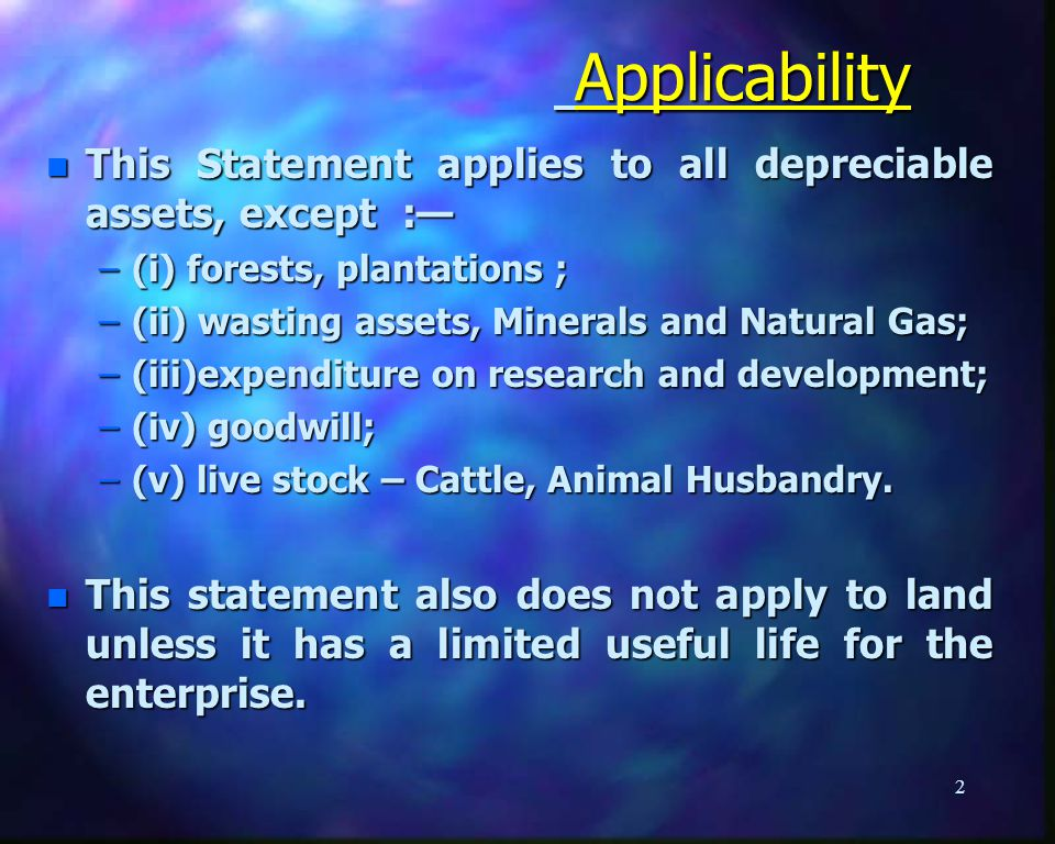 Applicability Applicability n This Statement applies to all depreciable assets, except : –(i) forests, plantations ; –(ii) wasting assets, Minerals and Natural Gas; –(iii)expenditure on research and development; –(iv) goodwill; –(v) live stock – Cattle, Animal Husbandry.