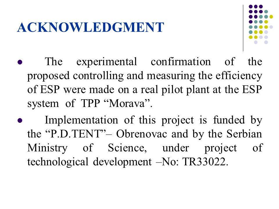 ACKNOWLEDGMENT The experimental confirmation of the proposed controlling and measuring the efficiency of ESP were made on a real pilot plant at the ES