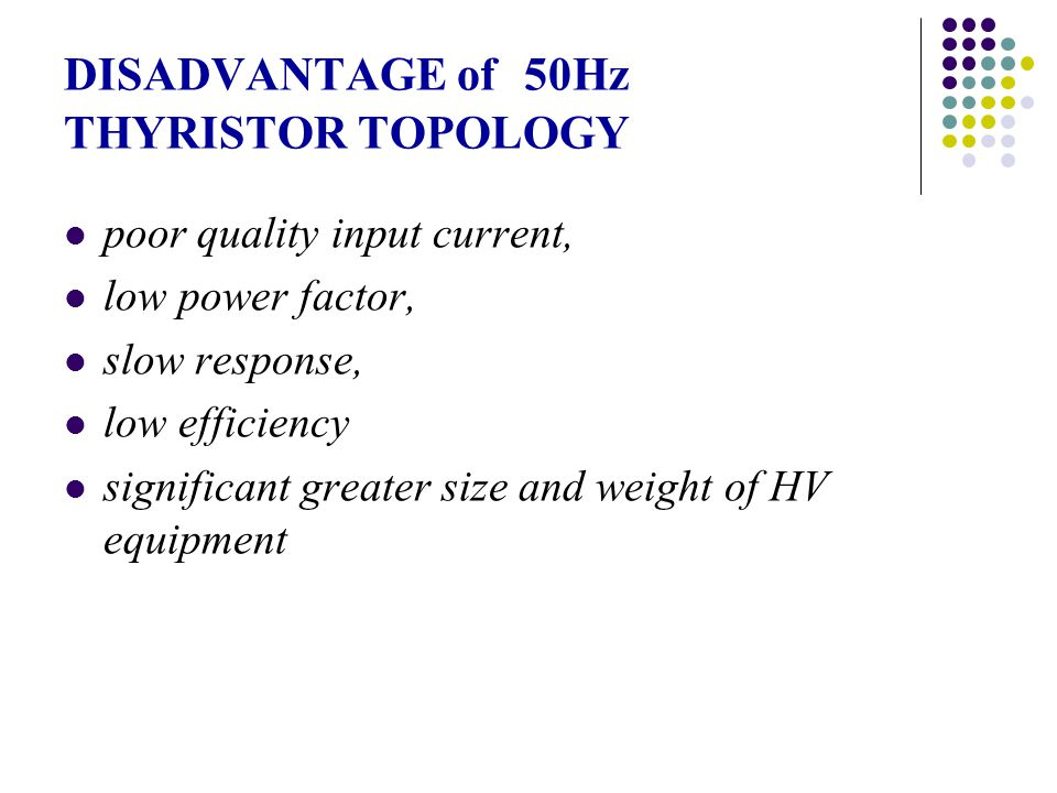 DISADVANTAGE of 50Hz THYRISTOR TOPOLOGY poor quality input current, low power factor, slow response, low efficiency significant greater size and weigh