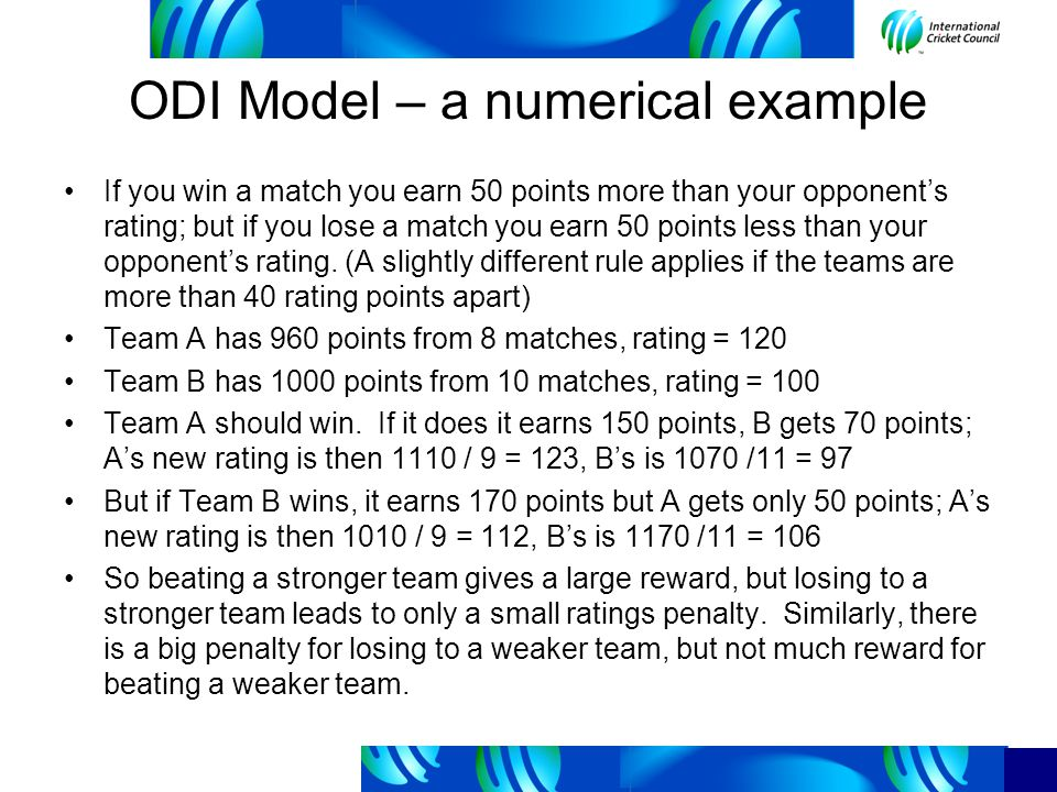 ODI Model – a numerical example If you win a match you earn 50 points more than your opponents rating; but if you lose a match you earn 50 points less than your opponents rating.