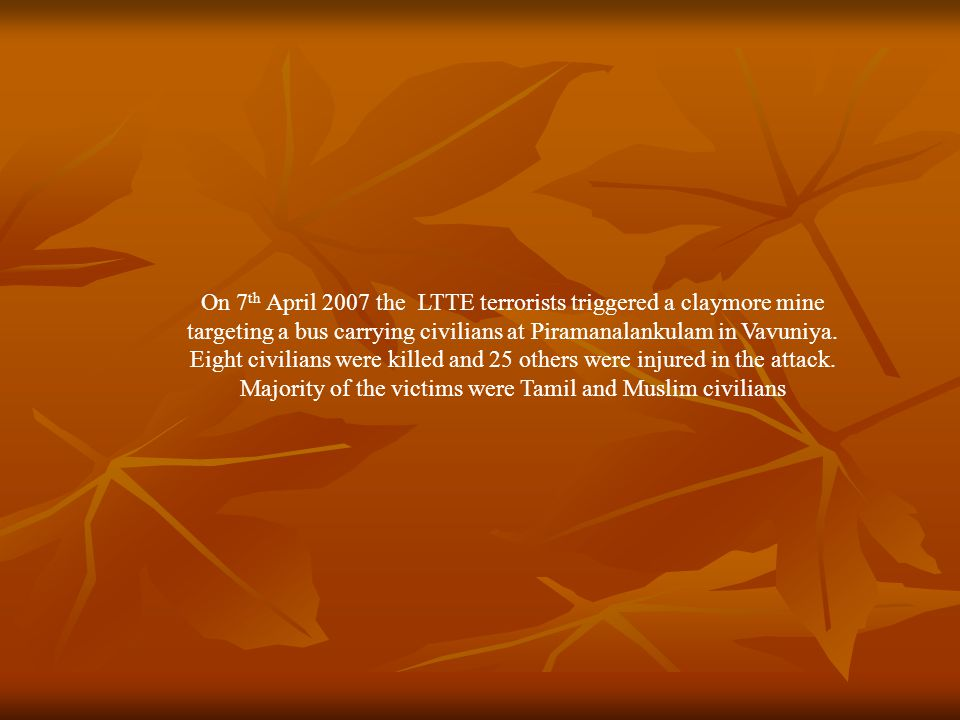 On 7 th April 2007 the LTTE terrorists triggered a claymore mine targeting a bus carrying civilians at Piramanalankulam in Vavuniya.