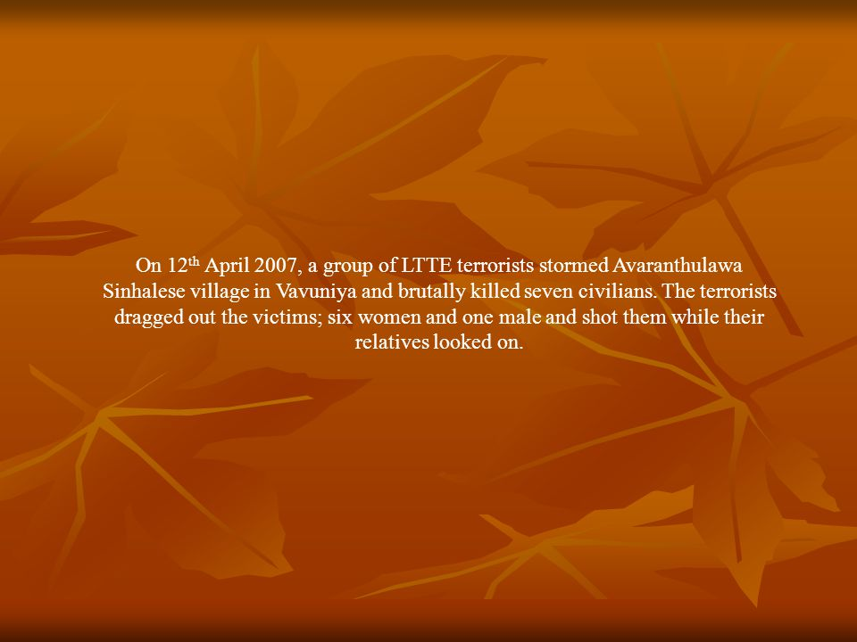 On 12 th April 2007, a group of LTTE terrorists stormed Avaranthulawa Sinhalese village in Vavuniya and brutally killed seven civilians.