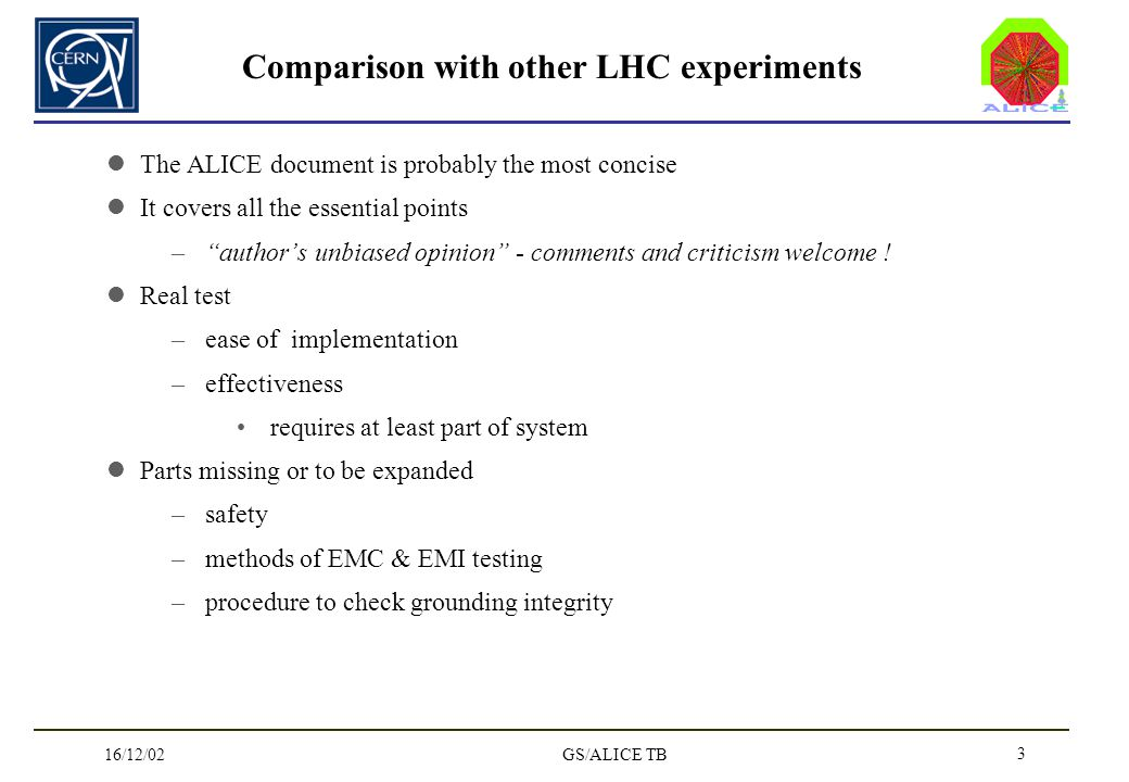 16/12/02GS/ALICE TB 3 Comparison with other LHC experiments The ALICE document is probably the most concise It covers all the essential points –authors unbiased opinion - comments and criticism welcome .