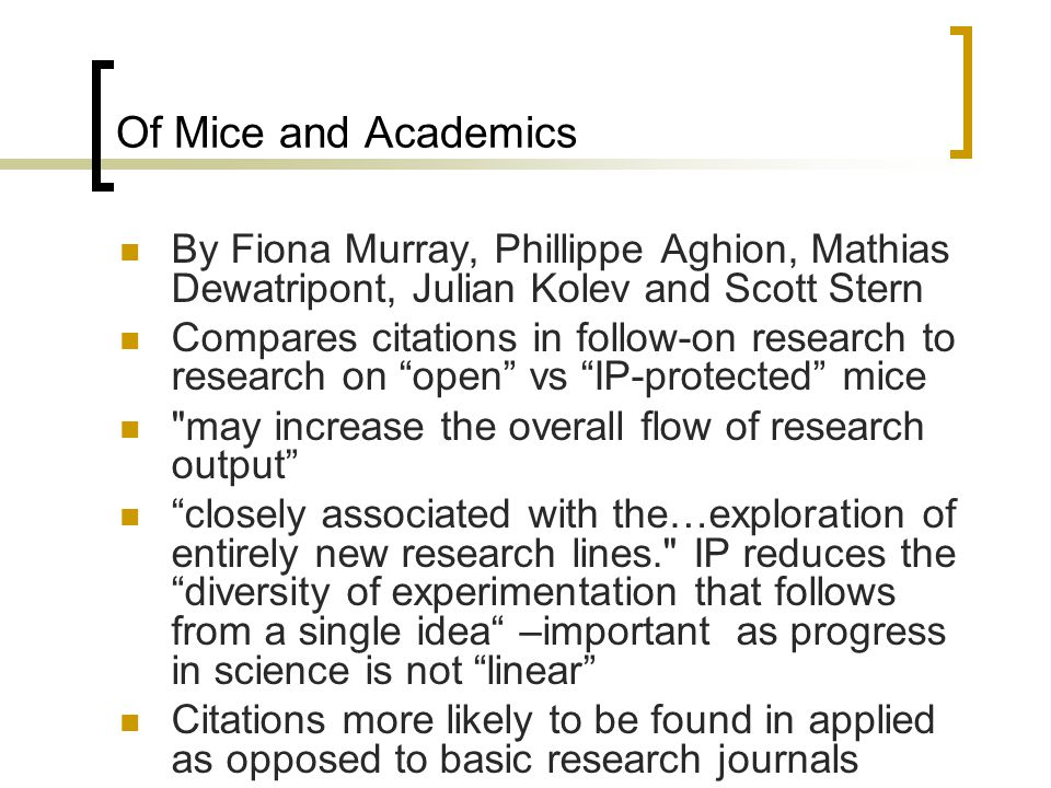 Of Mice and Academics By Fiona Murray, Phillippe Aghion, Mathias Dewatripont, Julian Kolev and Scott Stern Compares citations in follow-on research to research on open vs IP-protected mice may increase the overall flow of research output closely associated with the…exploration of entirely new research lines. IP reduces thediversity of experimentation that follows from a single idea –important as progress in science is not linear Citations more likely to be found in applied as opposed to basic research journals