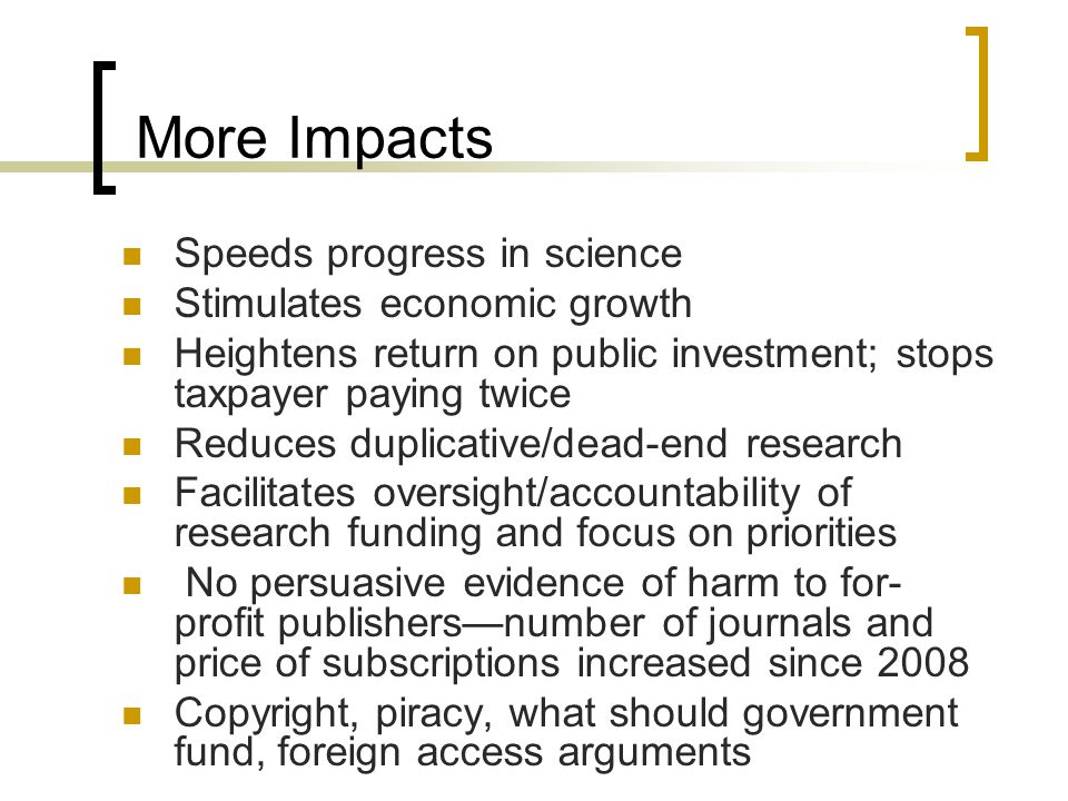 More Impacts Speeds progress in science Stimulates economic growth Heightens return on public investment; stops taxpayer paying twice Reduces duplicative/dead-end research Facilitates oversight/accountability of research funding and focus on priorities No persuasive evidence of harm to for- profit publishersnumber of journals and price of subscriptions increased since 2008 Copyright, piracy, what should government fund, foreign access arguments