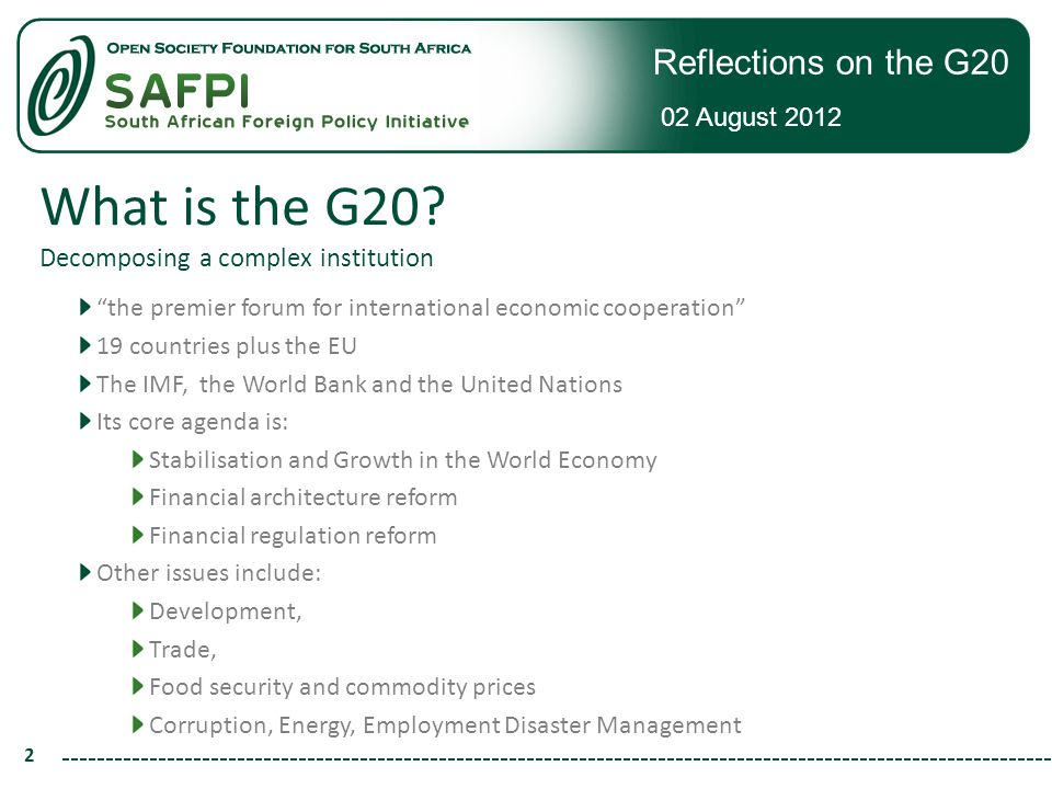 Reflections on the G20 02 August 2012 13 The Pillars (and action plans) Investment in infrastructure, especially in LICs and for regions Human resource development Enhance Trade Capacity and Access to markets Private Investment and Job Creation Food Security Growth with resilience Financial Inclusion Domestic Resource Mobilisation Knowledge Sharing Inclusive green growth (non-pillar)