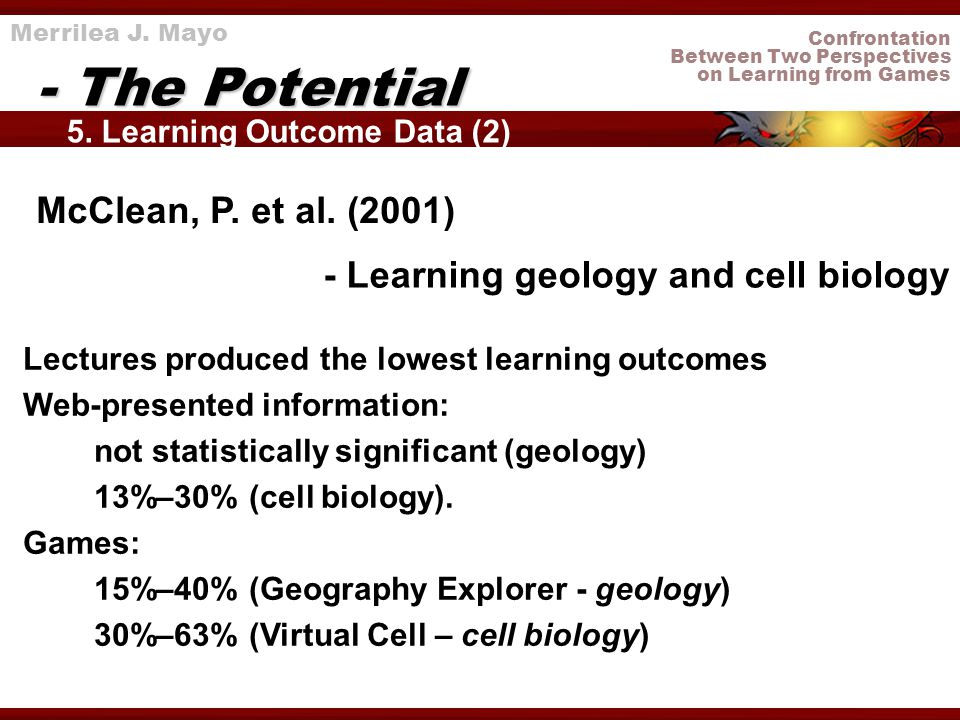 Confrontation Between Two Perspectives on Learning from Games 5. Learning Outcome Data (2) - The Potential Merrilea J. Mayo - Learning geology and cel