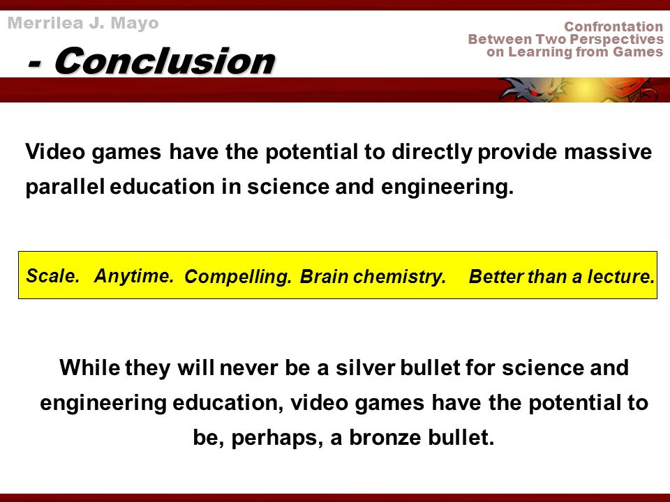 Confrontation Between Two Perspectives on Learning from Games - Conclusion Merrilea J. Mayo Video games have the potential to directly provide massive