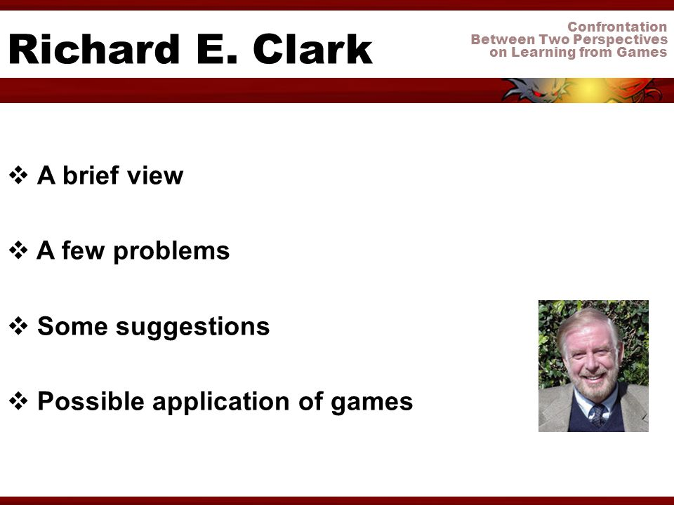 Confrontation Between Two Perspectives on Learning from Games Richard E. Clark A brief view A few problems Some suggestions Possible application of ga