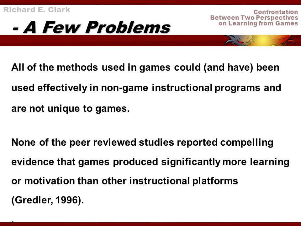 Confrontation Between Two Perspectives on Learning from Games Richard E. Clark - A Few Problems All of the methods used in games could (and have) been