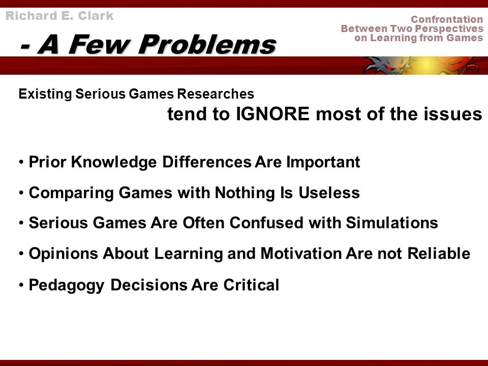 Confrontation Between Two Perspectives on Learning from Games Richard E. Clark - A Few Problems Existing Serious Games Researches tend to IGNORE most