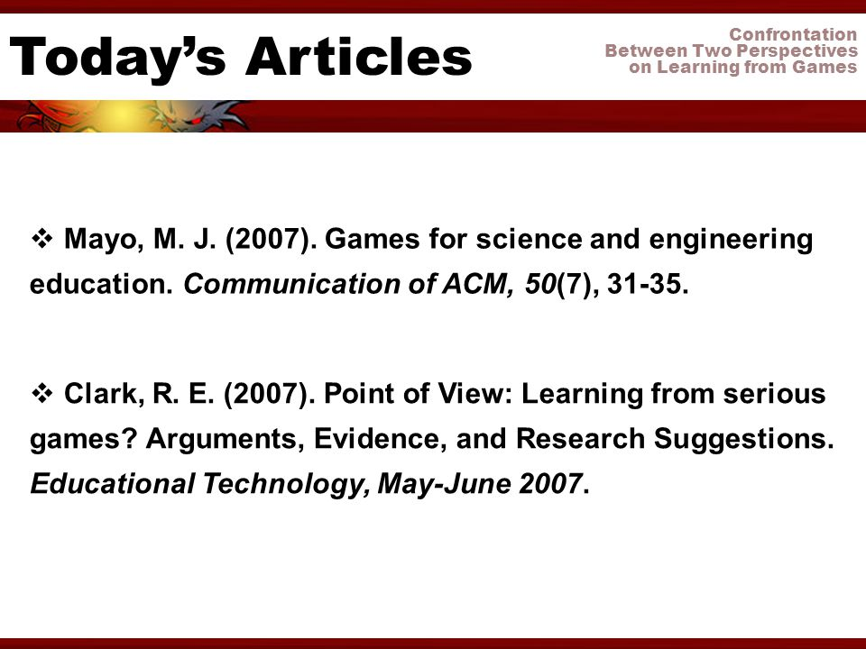 Confrontation Between Two Perspectives on Learning from Games Todays Articles Clark, R. E. (2007). Point of View: Learning from serious games? Argumen