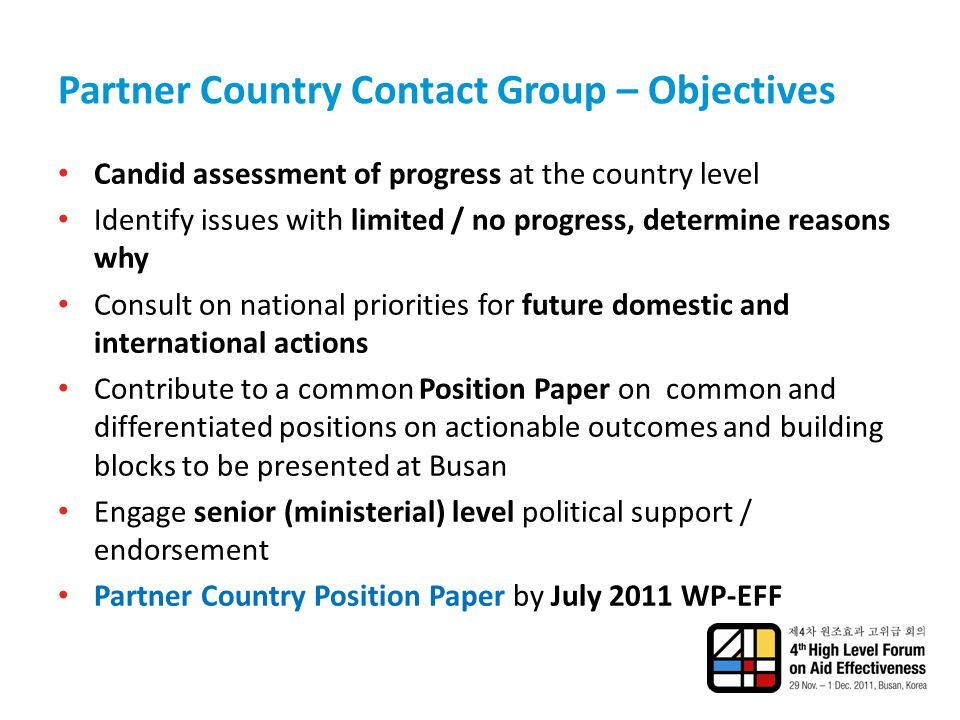 Partner Country Contact Group – Objectives Candid assessment of progress at the country level Identify issues with limited / no progress, determine reasons why Consult on national priorities for future domestic and international actions Contribute to a common Position Paper on common and differentiated positions on actionable outcomes and building blocks to be presented at Busan Engage senior (ministerial) level political support / endorsement Partner Country Position Paper by July 2011 WP-EFF