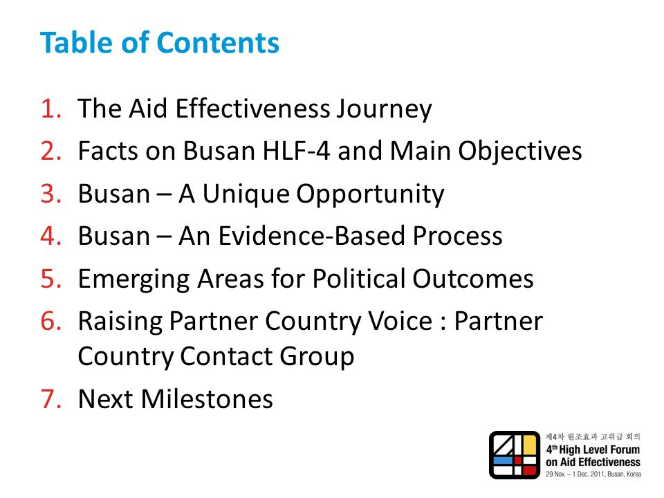 Table of Contents 1.The Aid Effectiveness Journey 2.Facts on Busan HLF-4 and Main Objectives 3.Busan – A Unique Opportunity 4.Busan – An Evidence-Based Process 5.Emerging Areas for Political Outcomes 6.Raising Partner Country Voice : Partner Country Contact Group 7.Next Milestones