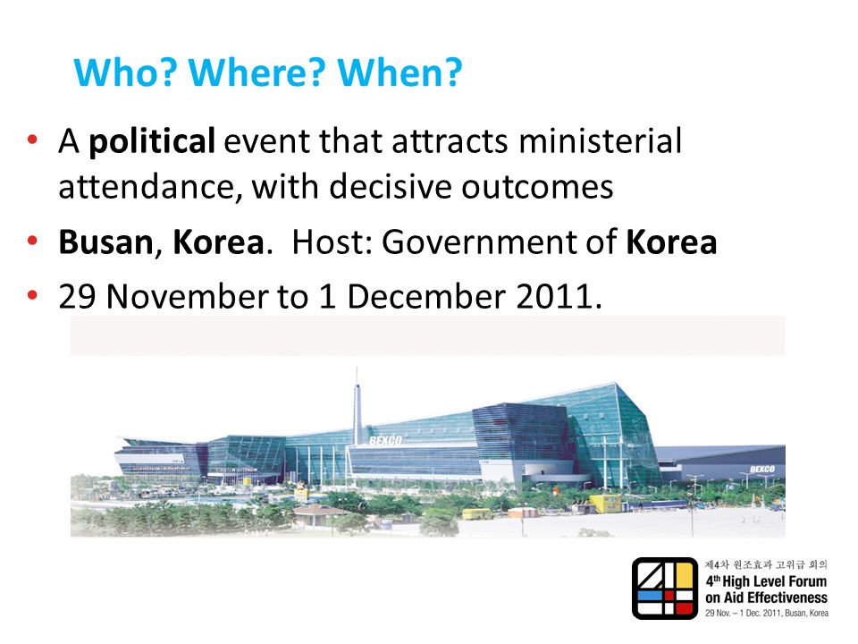 Who? Where? When? A political event that attracts ministerial attendance, with decisive outcomes Busan, Korea. Host: Government of Korea 29 November t
