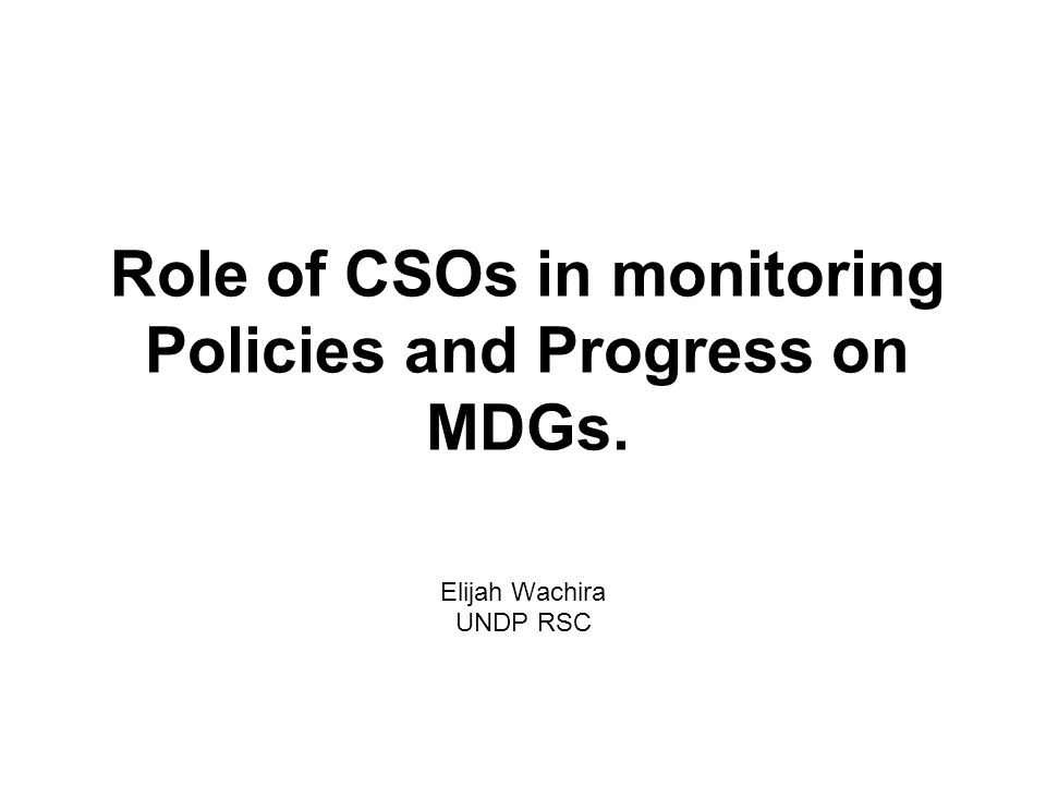 Role of CSOs in monitoring Policies and Progress on MDGs. Elijah Wachira UNDP RSC