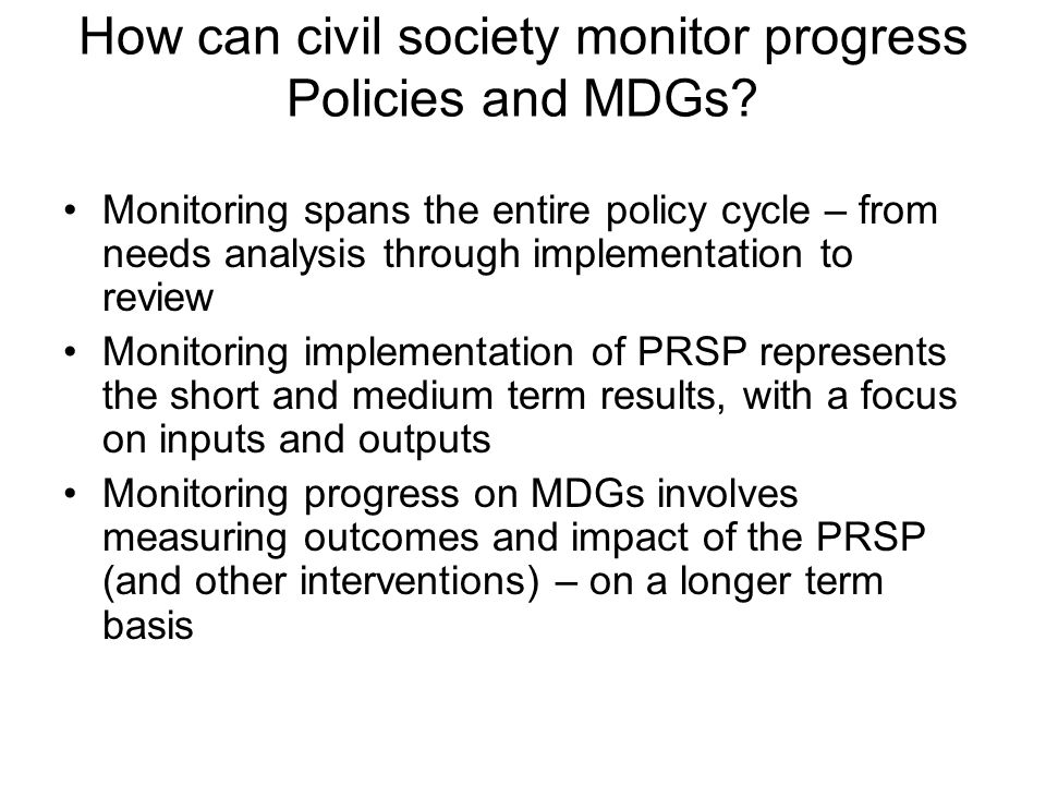 How can civil society monitor progress Policies and MDGs? Monitoring spans the entire policy cycle – from needs analysis through implementation to rev