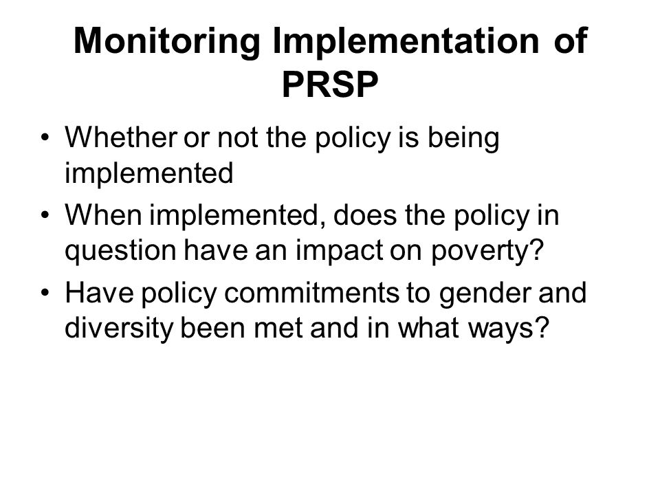 Monitoring Implementation of PRSP Whether or not the policy is being implemented When implemented, does the policy in question have an impact on pover