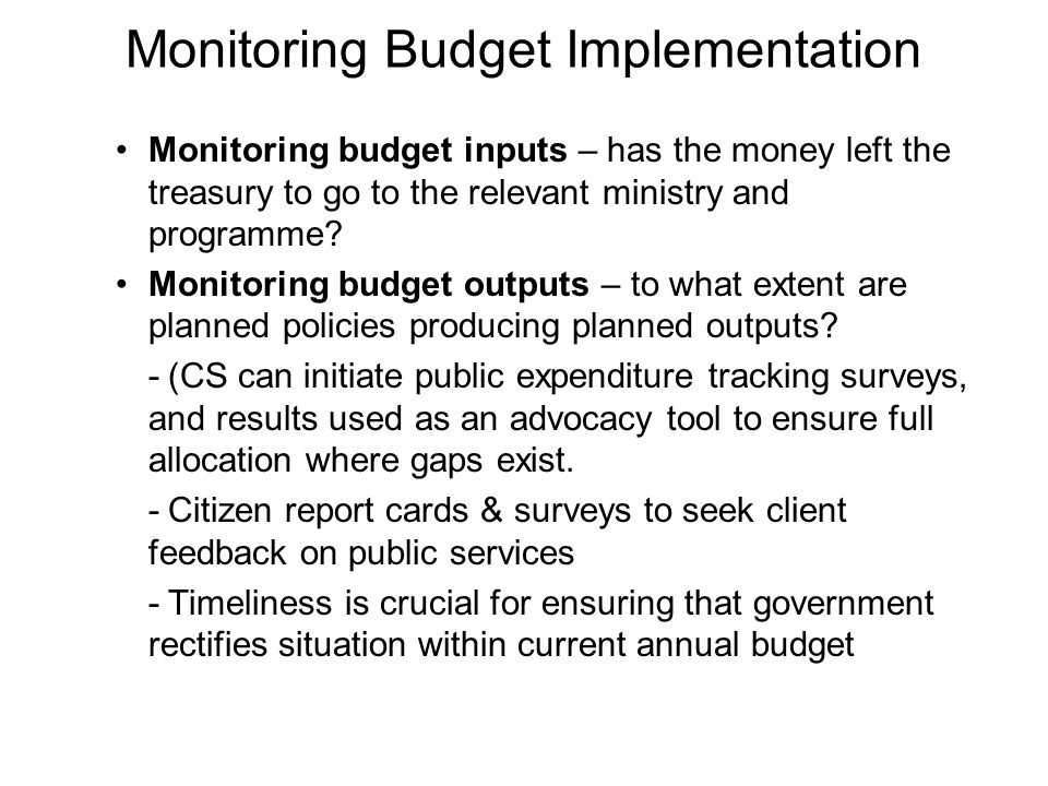 Monitoring Budget Implementation Monitoring budget inputs – has the money left the treasury to go to the relevant ministry and programme? Monitoring b