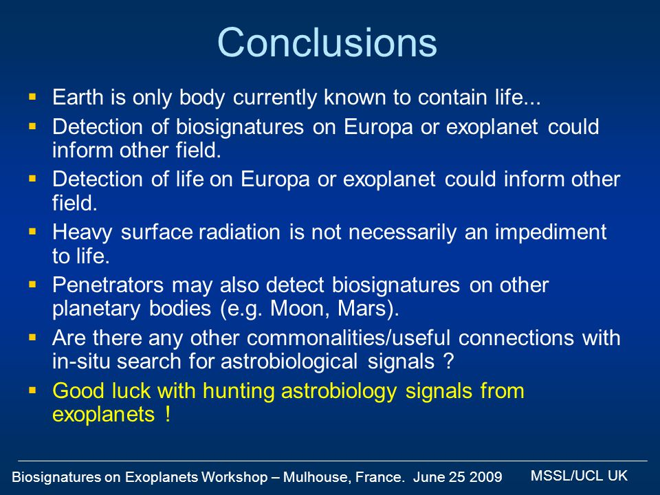 Biosignatures on Exoplanets Workshop – Mulhouse, France. June 25 2009 MSSL/UCL UK Conclusions Earth is only body currently known to contain life... De