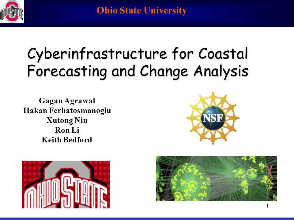 Ohio State University 1 Cyberinfrastructure for Coastal Forecasting and Change Analysis Gagan Agrawal Hakan Ferhatosmanoglu Xutong Niu Ron Li Keith Be