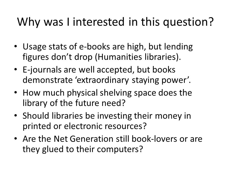 Why was I interested in this question? Usage stats of e-books are high, but lending figures dont drop (Humanities libraries). E-journals are well acce