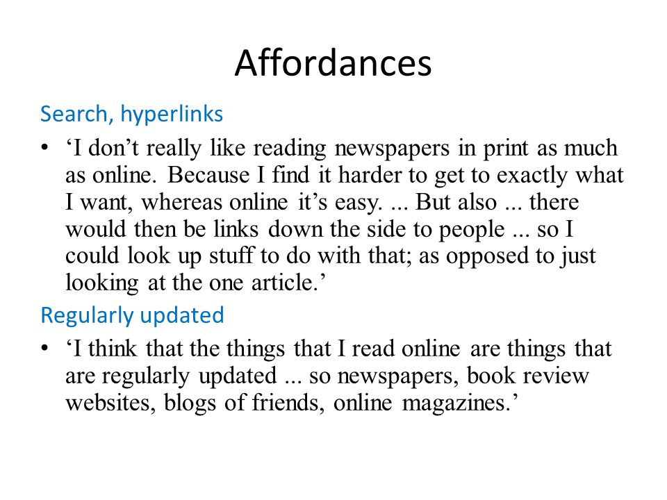 Affordances Search, hyperlinks I dont really like reading newspapers in print as much as online. Because I find it harder to get to exactly what I wan