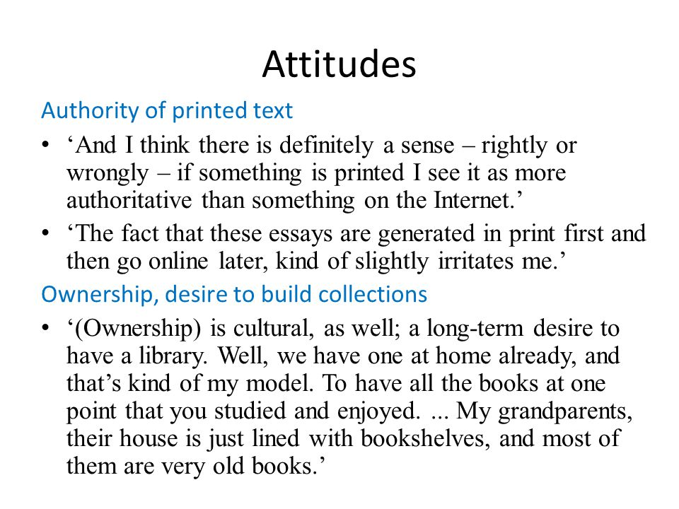 Attitudes Authority of printed text And I think there is definitely a sense – rightly or wrongly – if something is printed I see it as more authoritat