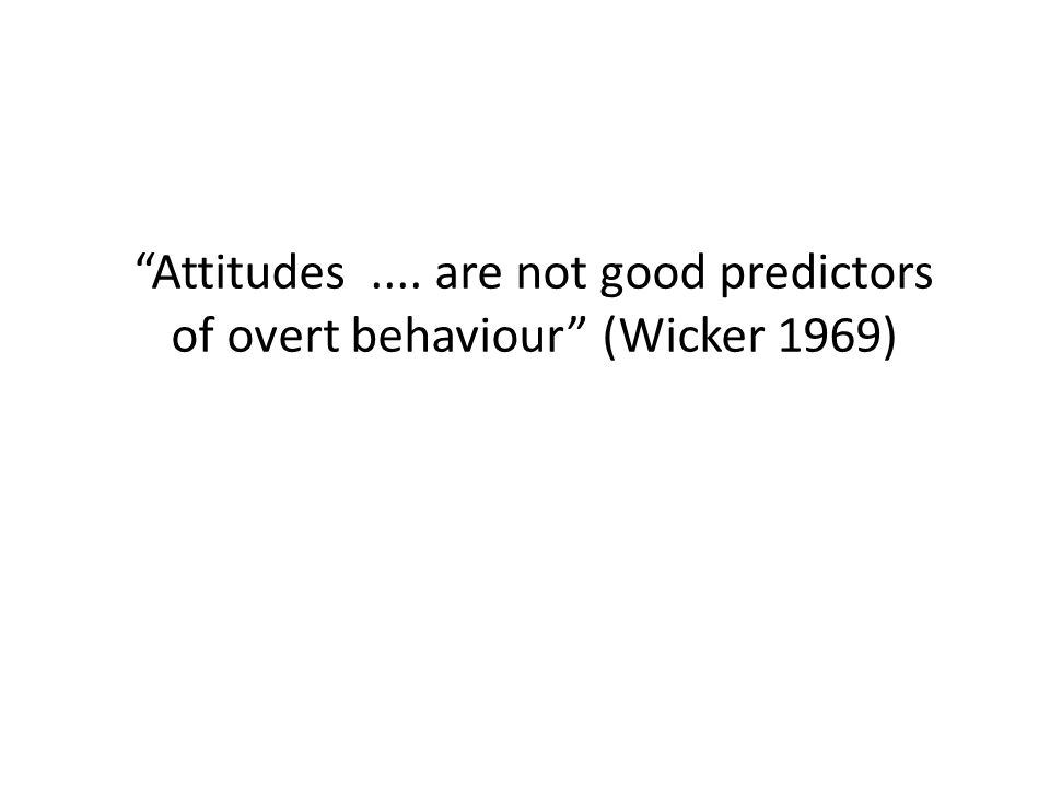 Attitudes.... are not good predictors of overt behaviour (Wicker 1969)
