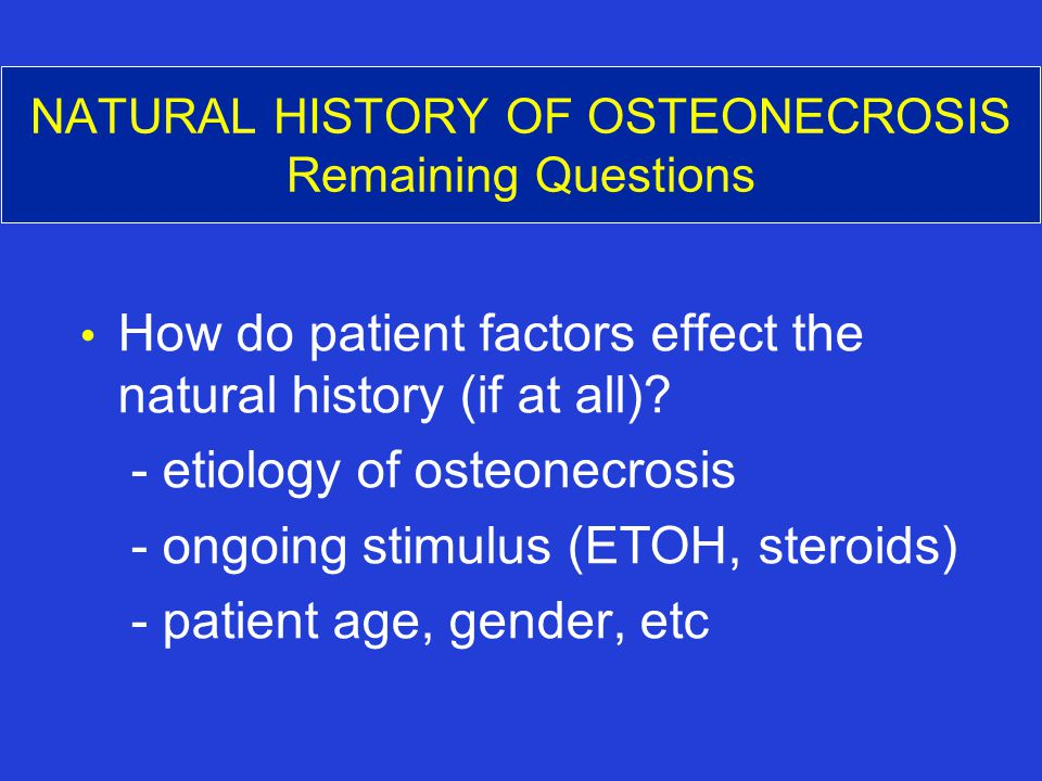 NATURAL HISTORY OF OSTEONECROSIS Remaining Questions How do patient factors effect the natural history (if at all).