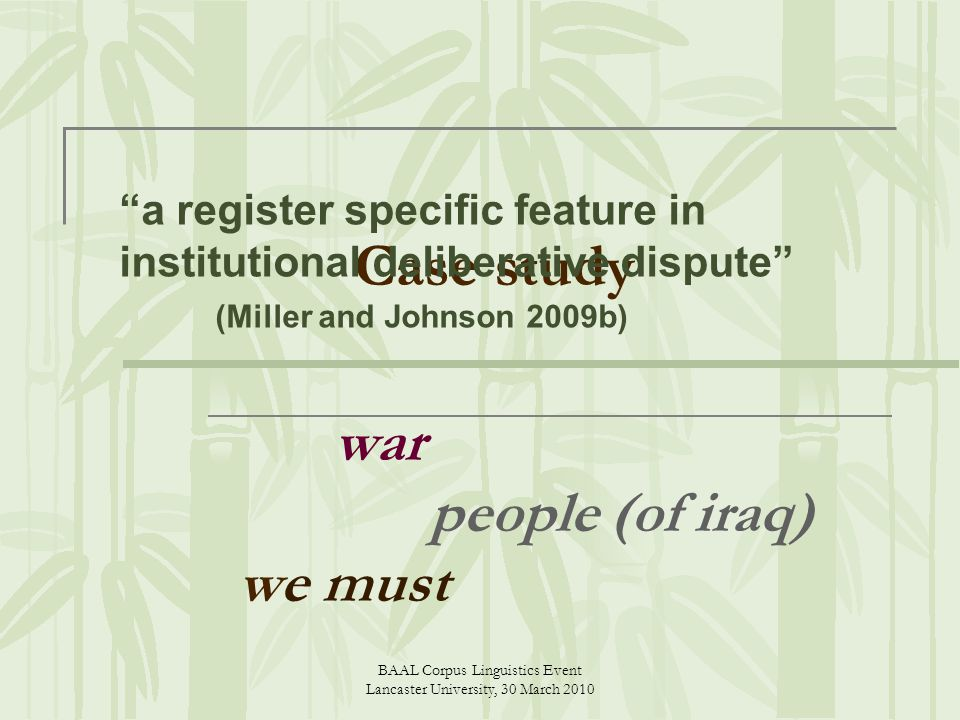 BAAL Corpus Linguistics Event Lancaster University, 30 March 2010 Case study war people (of iraq) we must a register specific feature in institutional deliberative dispute (Miller and Johnson 2009b)