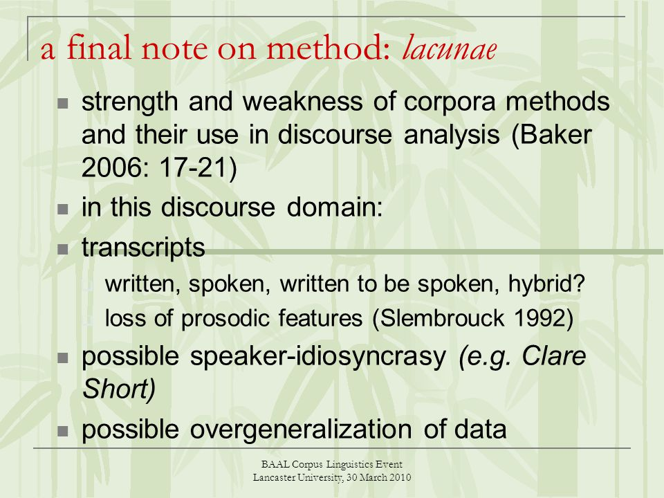 BAAL Corpus Linguistics Event Lancaster University, 30 March 2010 a final note on method: lacunae strength and weakness of corpora methods and their use in discourse analysis (Baker 2006: 17-21) in this discourse domain: transcripts written, spoken, written to be spoken, hybrid.