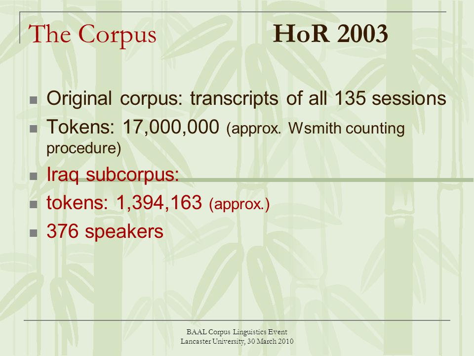 BAAL Corpus Linguistics Event Lancaster University, 30 March 2010 The Corpus HoR 2003 Original corpus: transcripts of all 135 sessions Tokens: 17,000,000 (approx.