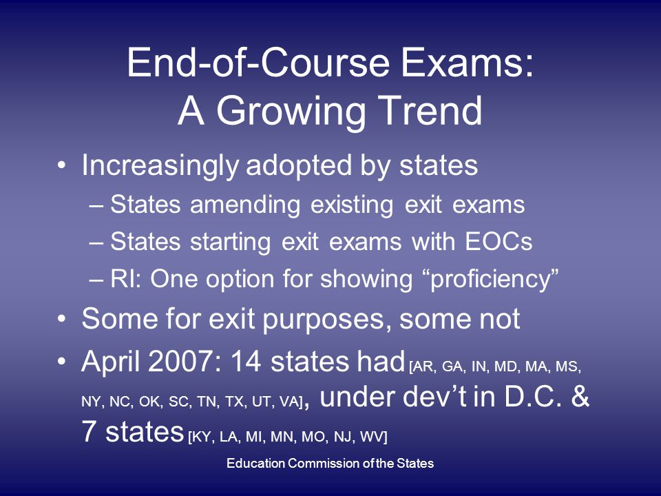 End-of-Course Exams: A Growing Trend Increasingly adopted by states –States amending existing exit exams –States starting exit exams with EOCs –RI: On
