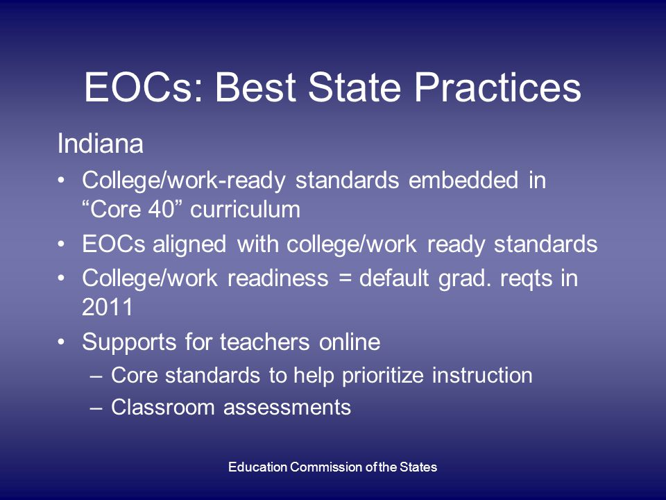 EOCs: Best State Practices Indiana College/work-ready standards embedded in Core 40 curriculum EOCs aligned with college/work ready standards College/