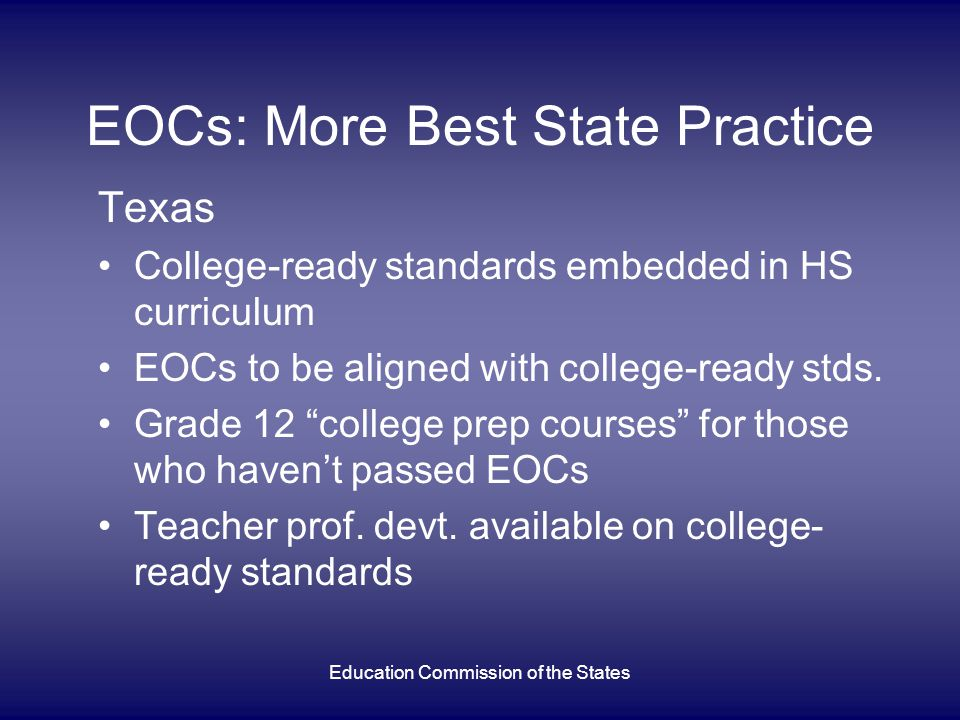 EOCs: More Best State Practice Texas College-ready standards embedded in HS curriculum EOCs to be aligned with college-ready stds.