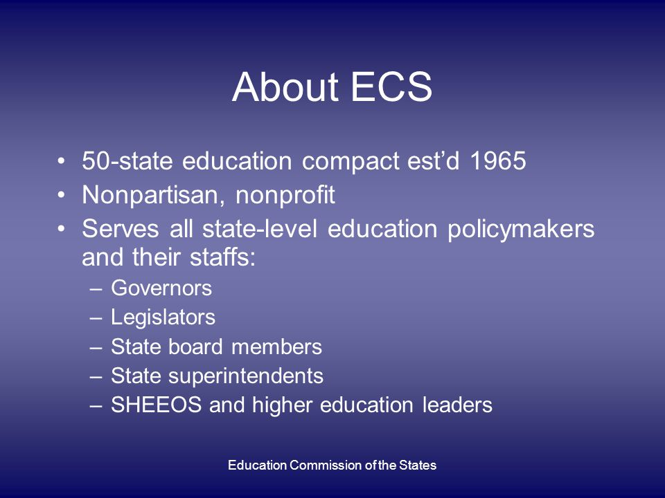 Education Commission of the States About ECS 50-state education compact estd 1965 Nonpartisan, nonprofit Serves all state-level education policymakers and their staffs: –Governors –Legislators –State board members –State superintendents –SHEEOS and higher education leaders