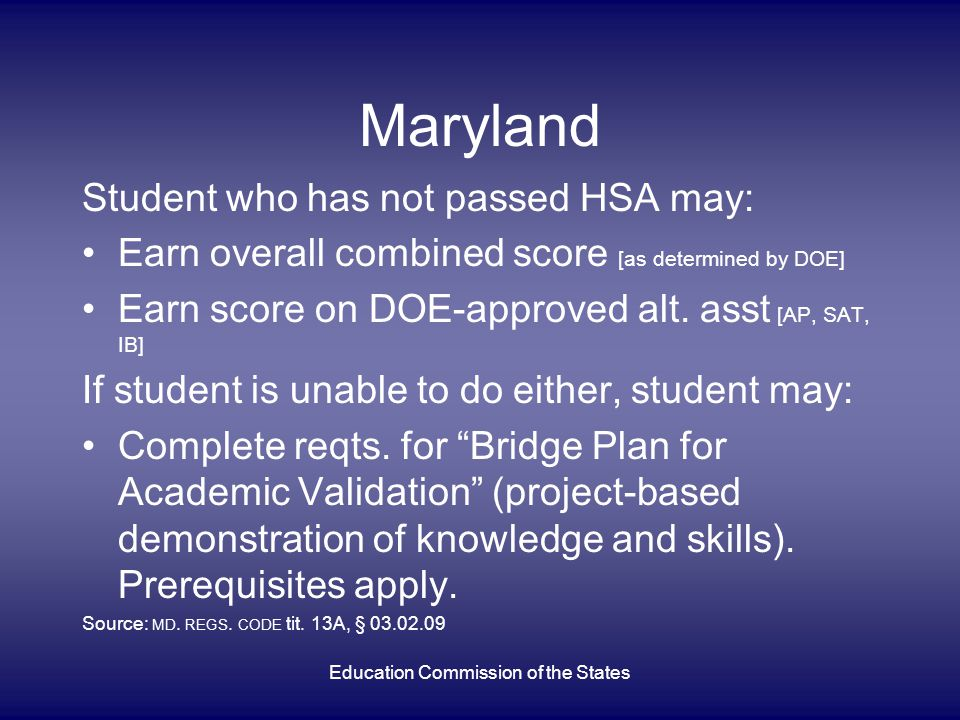 Maryland Student who has not passed HSA may: Earn overall combined score [as determined by DOE] Earn score on DOE-approved alt. asst [AP, SAT, IB] If