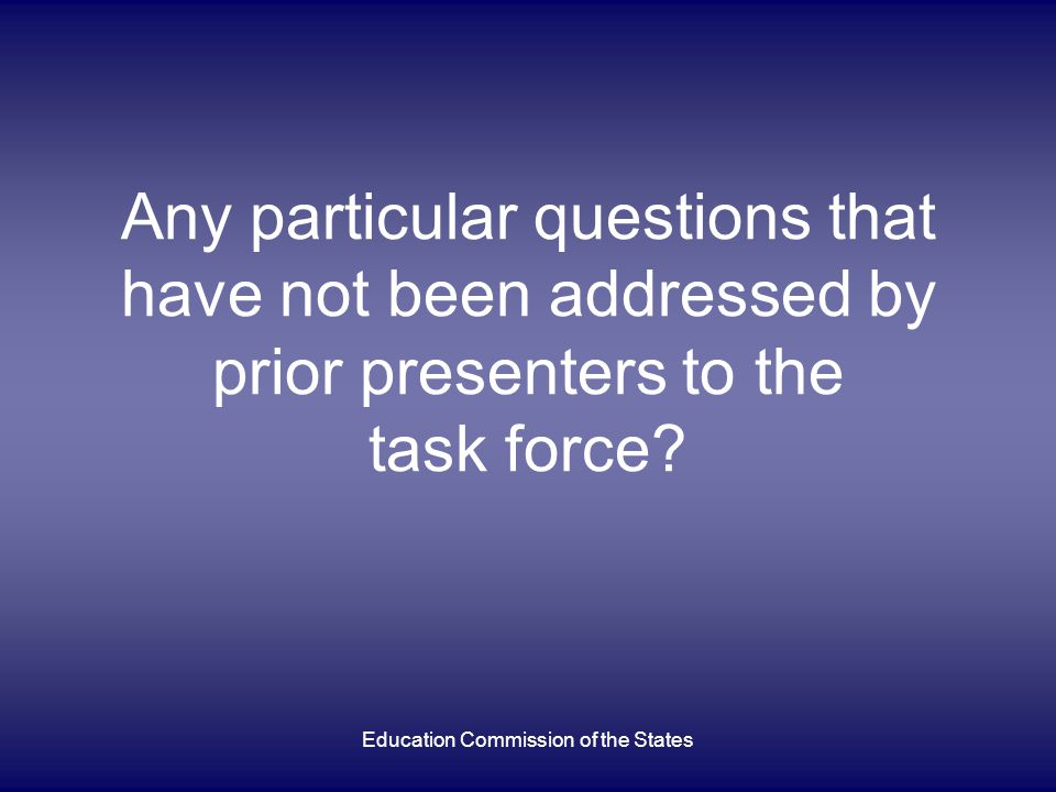 Any particular questions that have not been addressed by prior presenters to the task force? Education Commission of the States
