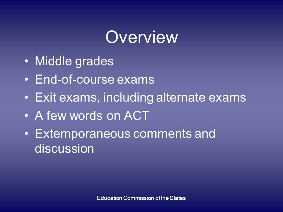 Overview Middle grades End-of-course exams Exit exams, including alternate exams A few words on ACT Extemporaneous comments and discussion